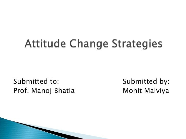Submitted to:Submitted by:<br />Prof. Manoj BhatiaMohitMalviya<br />    Attitude Change Strategies<br />