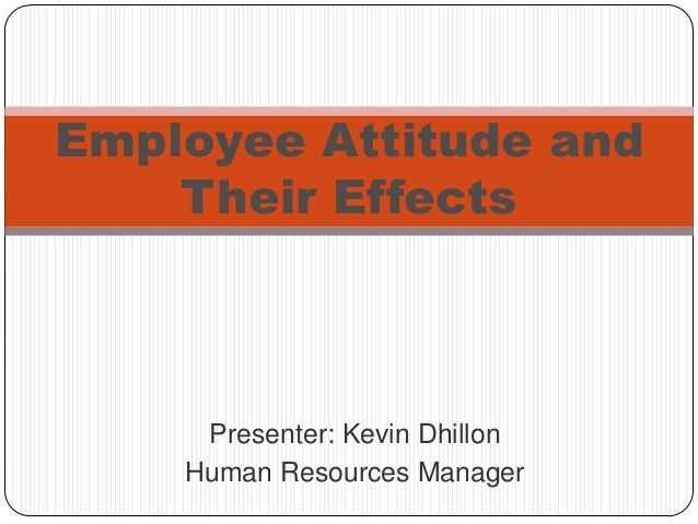 Employee Attitude and    Their Effects     Presenter: Kevin Dhillon    Human Resources Manager