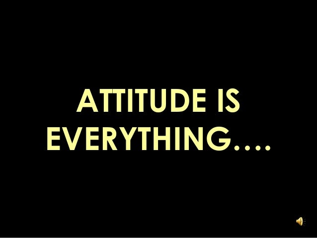 ATTITUDE IS EVERYTHING….