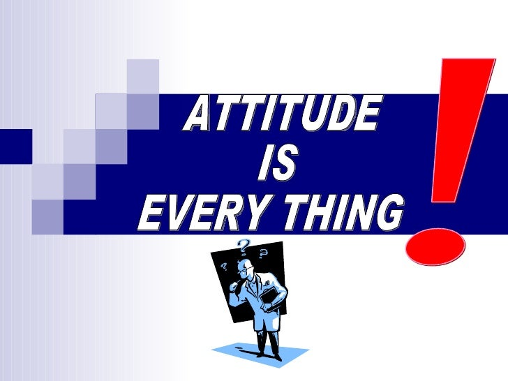 ATTITUDE IS EVERY THING !
