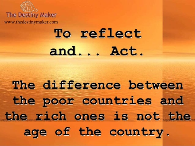 To reflectand... Act.The difference betweenthe poor countries andthe rich ones is not theage of the country.www.thedestiny...