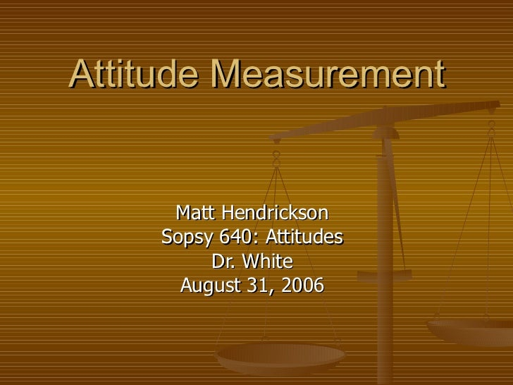Attitude Measurement Matt Hendrickson Sopsy 640: Attitudes Dr. White August 31, 2006