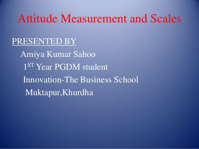 Attitude Measurement and ScalesPRESENTED BY  Amiya Kumar Sahoo  1ST Year PGDM student  Innovation-The Business School   Mu...