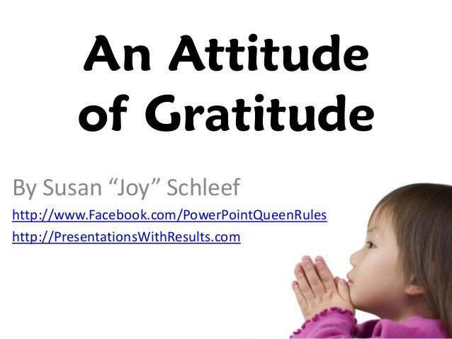attitude gratitude essay Gratitude, the emotion of thankfulness and joy in response to receiving a gift, is one of the essential ingredients for living a good life.