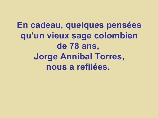 En cadeau, quelques pensées qu'un vieux sage colombien de 78 ans, Jorge Annibal Torres, nous a refilées.