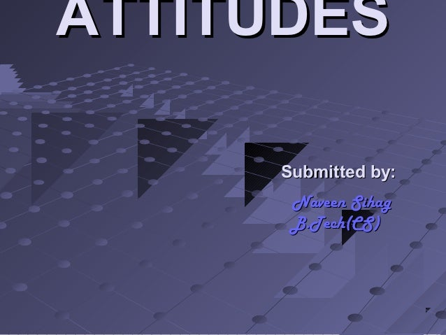 ATTITUDES      Submitted by:       Naveen Sihag       B.Tech(CS)