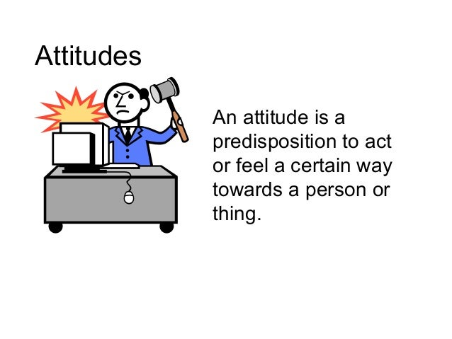 Attitudes An attitude is a predisposition to act or feel a certain way towards a person or thing.