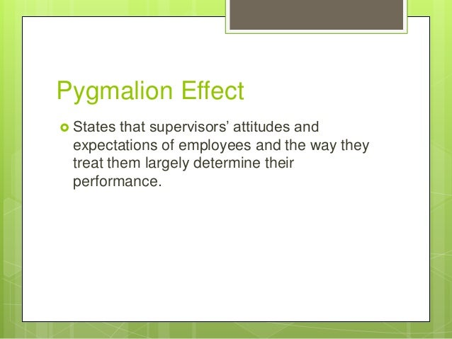 pygmalion effect on management Pygmalion in management by j sterling livingston  the effect of managerial expectations on productivi-ty is recorded in studies of the organizational exper-.