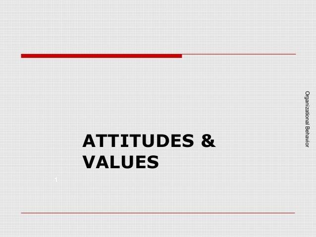 1  Organizational Behavior  ATTITUDES & VALUES