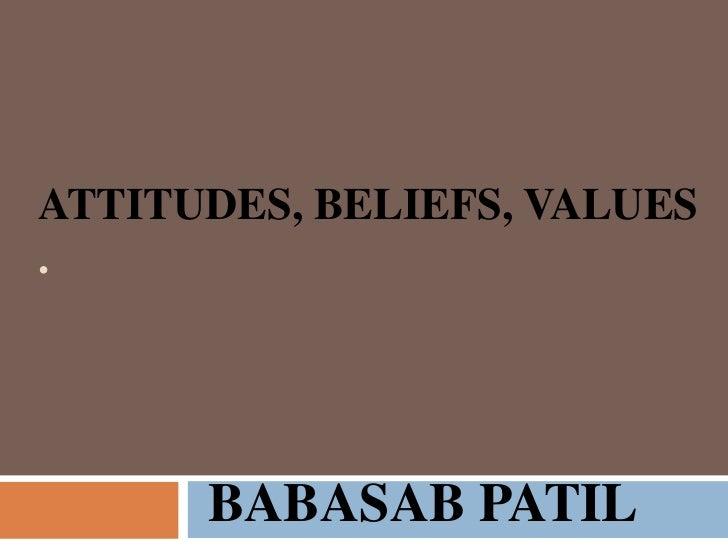 ATTITUDES, BELIEFS, VALUES.      BABASAB PATIL