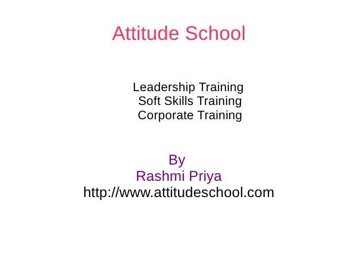 Attitude School By  Rashmi Priya http://www.attitudeschool.com Leadership Training  Soft Skills Training Corporate Training
