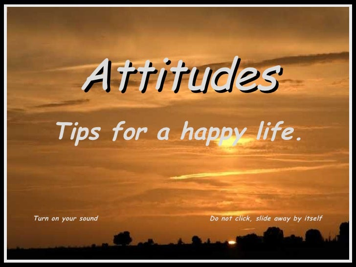 Attitudes Tips for a happy life. Turn on your sound Do not click, slide away by itself