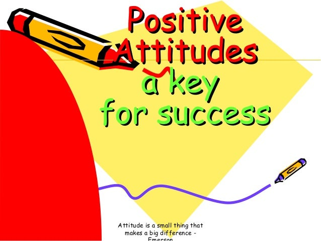 Positive Attitudes a key for success  Attitude is a small thing that makes a big difference -