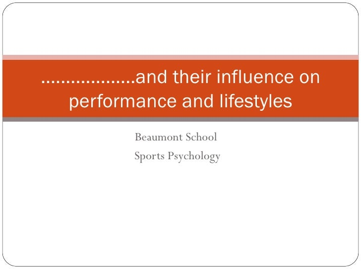 Beaumont School  Sports Psychology ...................and their influence on performance and lifestyles
