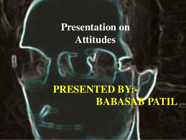 Presentation on Attitudes PRESENTED BY:- BABASAB PATIL