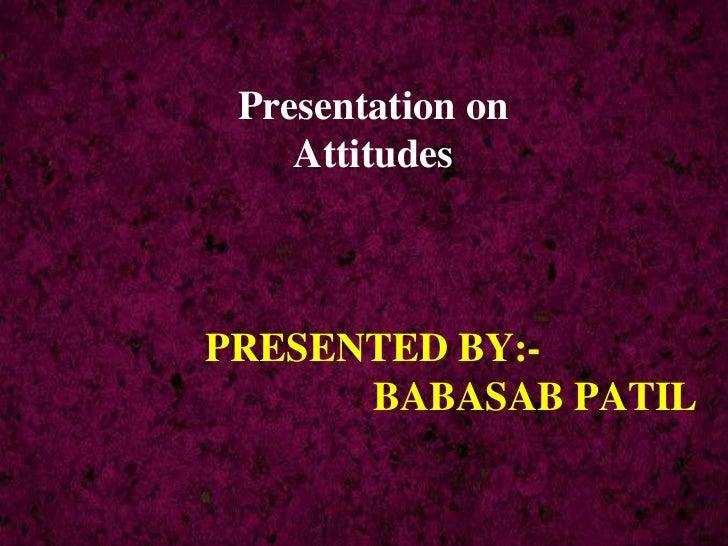 Presentation on    AttitudesPRESENTED BY:-      BABASAB PATIL