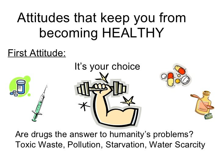 Attitudes that keep you from becoming HEALTHY First Attitude: It's your choice Are drugs the answer to humanity's problems...