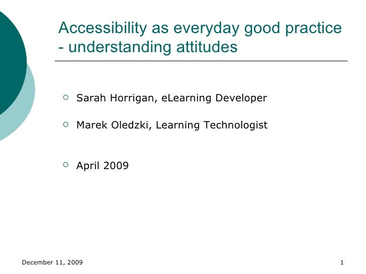 Accessibility as everyday good practice - understanding attitudes  <ul><li>Sarah Horrigan, eLearning Developer </li></ul><...