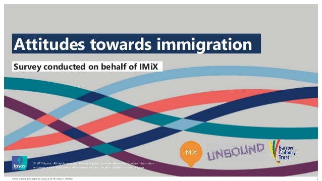 Attitudes towards Immigration | January 2019| Version 1 | PUBLIC © 2016 Ipsos. All rights reserved. Contains Ipsos' Confid...