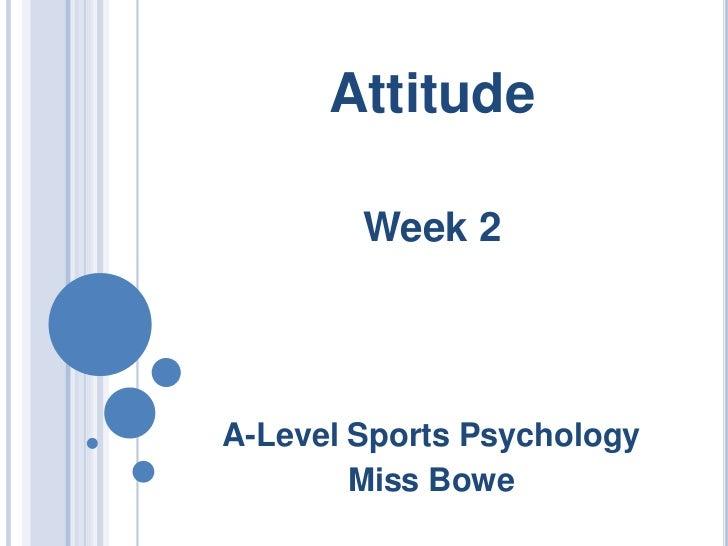 Attitude<br />Week 2<br />A-Level Sports Psychology<br />Miss Bowe<br />