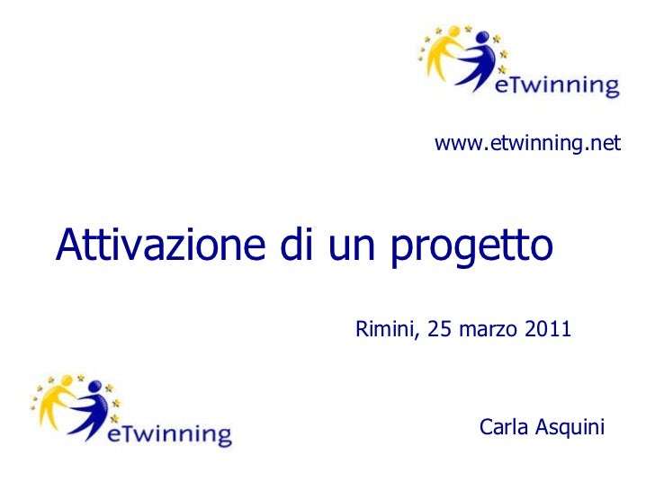 Attivazione di un progetto www.etwinning.net Rimini, 25 marzo 2011 Carla Asquini