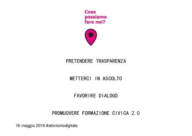 PRETENDERE TRASPARENZA METTERCI IN ASCOLTO FAVORIRE DIALOGO PROMUOVERE FORMAZIONE CIVICA 2.0 16 maggio 2016 #attivismodigi...