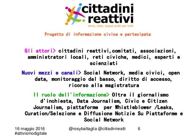 16 maggio 2016 #attivismodigitale @rosybattaglia @cittadinireatti 6 Progetto di informazione civica e partecipata Gli atto...