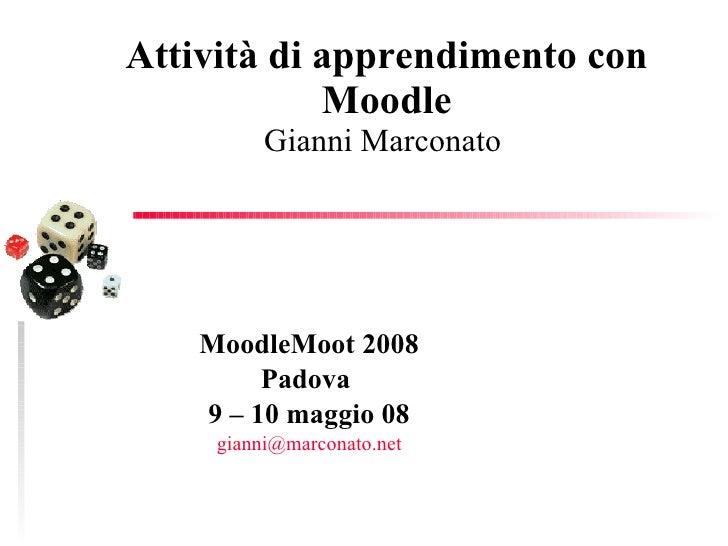 Attività di apprendimento con Moodle Gianni Marconato  MoodleMoot 2008 Padova  9 – 10 maggio 08 [email_address]