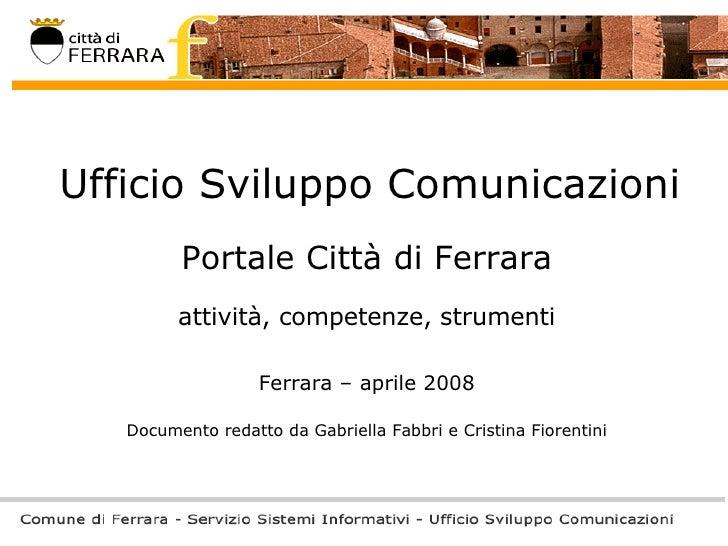 Ufficio Sviluppo Comunicazioni Portale Città di Ferrara attività, competenze, strumenti Ferrara – aprile 2008 Documento re...