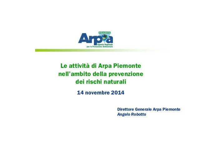 Le attività di Arpa Piemonte nell'ambito della prevenzione dei rischi naturali 14 novembre 2014 Direttore Generale Arpa Pi...