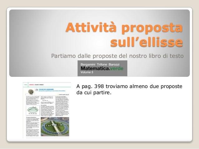 Attività proposta sull'ellisse Partiamo dalle proposte del nostro libro di testo  A pag. 398 troviamo almeno due proposte ...