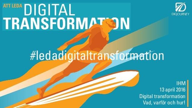 IHM 13 april 2016 Digital transformation Vad, varför och hur! #ledadigitaltransformation
