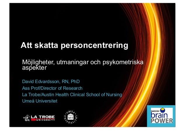 Möjligheter, utmaningar och psykometriska aspekter David Edvardsson, RN, PhD Ass Prof/Director of Research La Trobe/Austin...