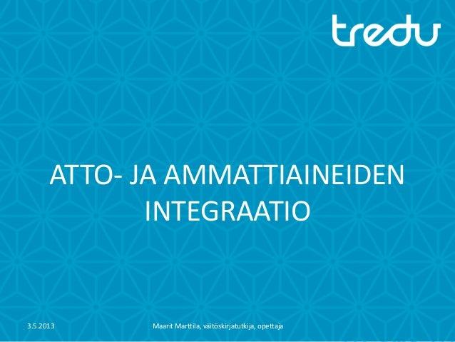 ATTO- JA AMMATTIAINEIDENINTEGRAATIO3.5.2013 Maarit Marttila, väitöskirjatutkija, opettaja