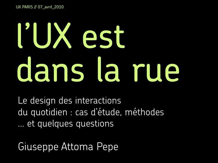 UX PARIS // 07_avril_2010     l'UX est dans la rue Le design des interactions du quotidien : cas d'étude, méthodes ... et ...