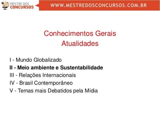 Conhecimentos Gerais Atualidades I - Mundo Globalizado II - Meio ambiente e Sustentabilidade III - Relações Internacionais...