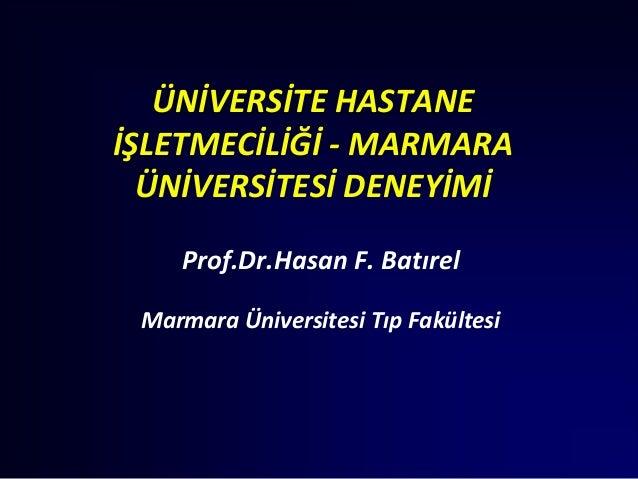 ÜNİVERSİTE HASTANEİŞLETMECİLİĞİ - MARMARA  ÜNİVERSİTESİ DENEYİMİ    Prof.Dr.Hasan F. Batırel Marmara Üniversitesi Tıp Fakü...