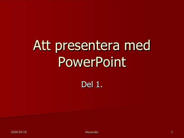 2009-09-18<br />Alexander<br />1<br />Att presentera med PowerPoint<br />Del 1.<br />