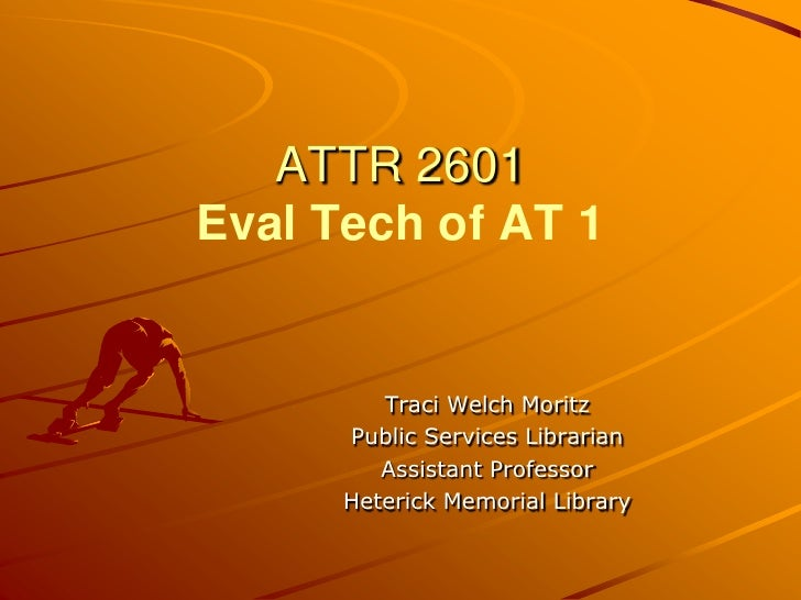 ATTR 2601Eval Tech of AT 1<br />Traci Welch Moritz<br />Public Services Librarian<br />Assistant Professor<br />Heterick M...