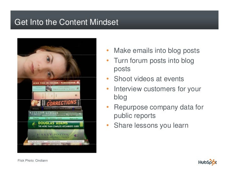 Get Into the Content Mindset                           • Make emails into blog posts                         • Turn forum ...