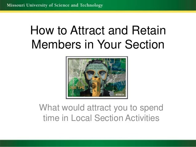 How to Attract and RetainMembers in Your SectionWhat would attract you to spendtime in Local Section Activities