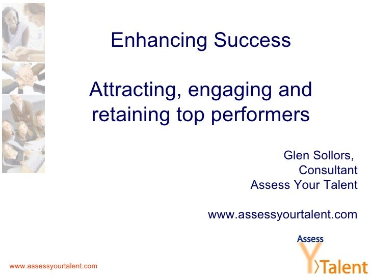 Enhancing Success Attracting, engaging and retaining top performers Glen Sollors,  Consultant Assess Your Talent www.asses...