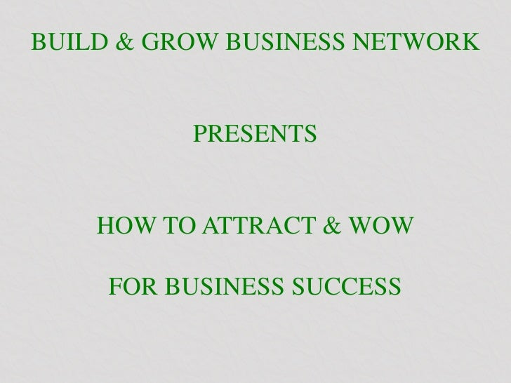 BUILD & GROW BUSINESS NETWORK          PRESENTS    HOW TO ATTRACT & WOW     FOR BUSINESS SUCCESS