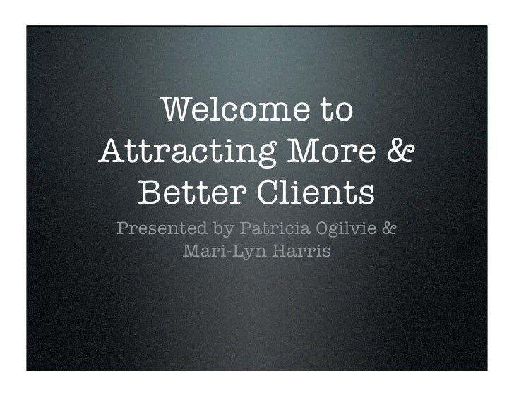 Welcome to Attracting More &   Better Clients Presented by Patricia Ogilvie &       Mari-Lyn Harris