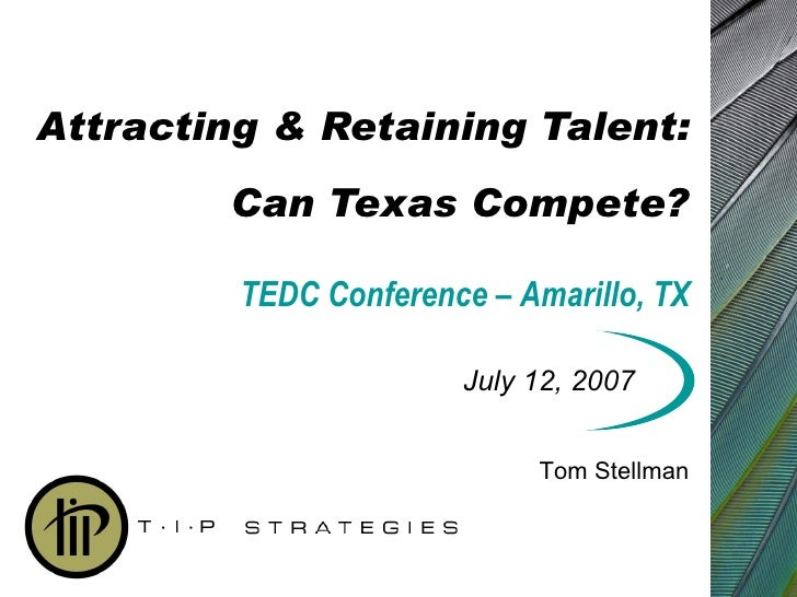 Attracting & Retaining Talent: Can Texas Compete? July 12, 2007 Tom Stellman TEDC Conference – Amarillo, TX