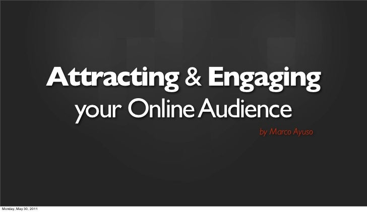 Attracting & Engaging                         your Online Audience                                        by Marco AyusoMo...