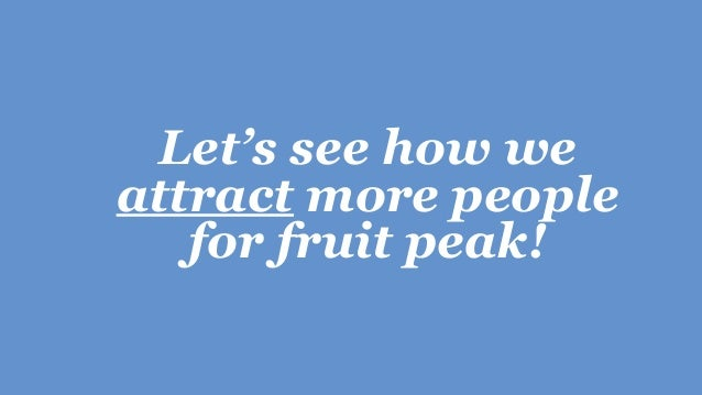 Let's see how we attract more people for fruit peak!