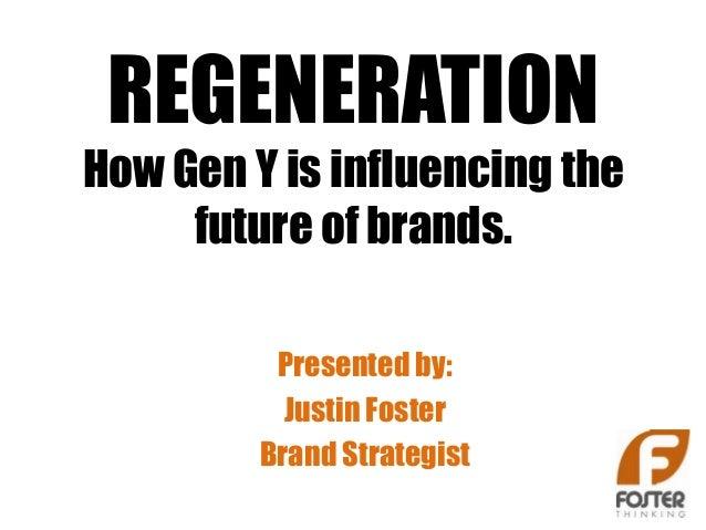 REGENERATIONHow Gen Y is influencing the     future of brands.          Presented by:           Justin Foster         Bran...