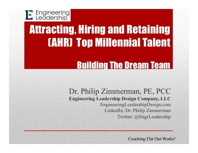 Attracting, Hiring and Retaining (AHR) Top Millennial Talent Building The Dream Team Dr. Philip Zimmerman, PE, PCC Enginee...