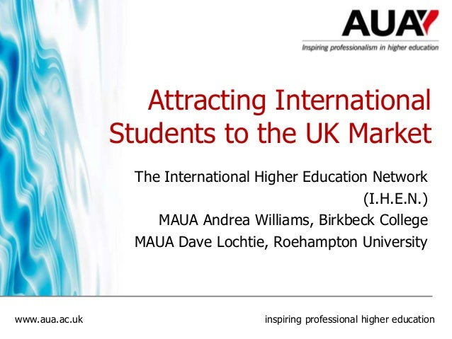 Attracting International Students to the UK Market The International Higher Education Network (I.H.E.N.) MAUA Andrea Willi...